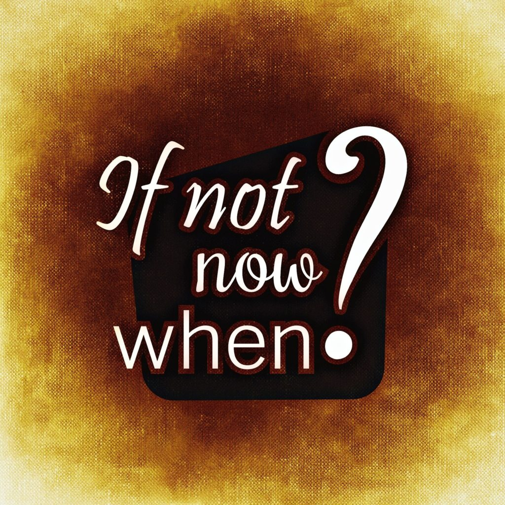 Wenn nicht jetzt, wann dann?